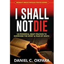 I SHALL NOT DIE: 120 Powerful Night Prayers to Overcome the Spirit and Fear of Death