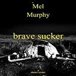Brave Sucker: A Short Story | Mel Murphy