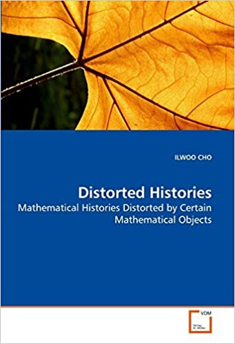 Distorted Histories: Mathematical Histories Distorted by Certain Mathematical Objects by ILWOO CHO (2009-10-28)