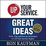 UP! Your Service Great Ideas: Tools, Tips and Proven Techniques to Lift Your Service Higher | Ron Kaufman