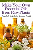 Make Your Own Essential Oils from Raw Plants: Using Oils & Herbs for Optimum Health