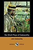 Six Short Plays of Galsworthy, John Galsworthy, 1406517313
