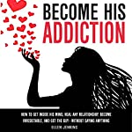 Become His Addiction: How to Get Inside His Mind, Heal Any Relationship, Be Irresistible, and Get the Guy - Without Saying Anything | Ellen Jenkins