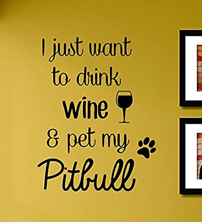 Amazon.com: I Just Want to Drink Wine and Pet My Pitbull Vinyl Wall ...
