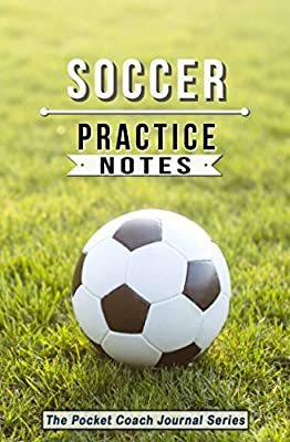 Soccer Practice Notes: Soccer Training Notebook for Coaching Tips and Goal Setting - Pocket Edition (The Pocket Coach Journal Series)