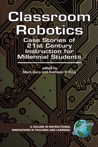 Classroom Robotics: Case Stories of 21st Century Instruction for Millennial Students (PB) (Instructional Innovations in Teaching and Learning) (Instructional Innovations in Teaching and Learning)