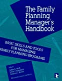 Family Planning Manager's Handbook : Basic Skills and Tools for Managing Family Planning Programs, James A. Wolff, 0931816726