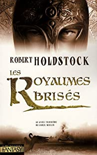 Codex Merlin, Tome 3 : Les Royaumes brisés par Robert Paul Holdstock