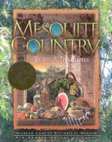 Mesquite Country: Tastes and Traditions from the Tip of Texas by Hidalgo County Historical Museum