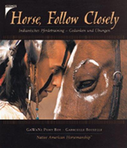 Horse, Follow Closely. Indianisches Pferdetraining - Gedanken und Übungen