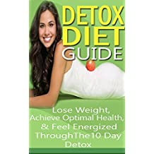 Detox Diet: Guide Lose Weight Quickly, Achieve Optimal Health & Feel Energized Through the 10 Day Detox (weight loss tips, cleanse, cleansing diet, lose ... detox cleanse diet, 10 day detox diet)