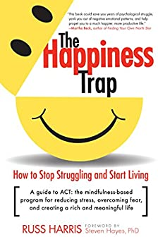 The Happiness Trap: How to Stop Struggling and Start Living: A Guide to ACT by [Harris, Russ]