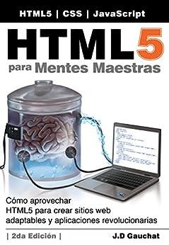 HTML5 para Mentes Maestras, 2da Edición: Cómo aprovechar HTML5 para crear sitios web adaptables y aplicaciones revolucionarias de [Gauchat, J.D.]
