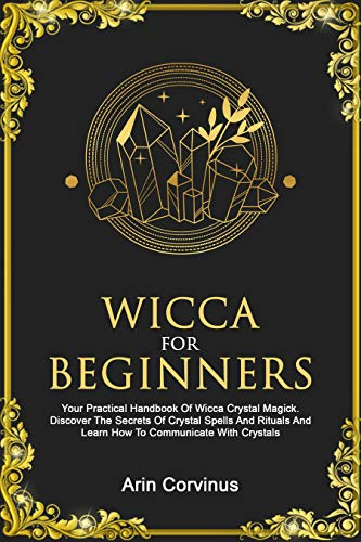 Wicca For Beginners: Your Practical Handbook of Wicca Crystal Magick. Discover The Secrets Of Crystal Spells And Rituals And Learn How To Communicate With Crystals. (Sex Magic For Beginners)