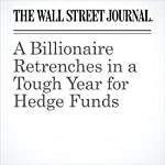 A Billionaire Retrenches in a Tough Year for Hedge Funds | Juliet Chung