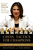 Chess Tactics For Champions: A Step-by-step Guide To Using Tactics And Combinations The Polgar Way-Susan Polgar Paul Truong