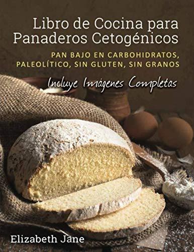 Libro de Cocina para Panaderos Cetogénicos: Pan bajo en carbohidratos, paleolítico, sins gluten, sin granos (Spanish Edition) by Elizabeth Jane