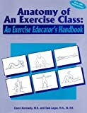 Anatomy of an Exercise Class : An Exercise Educator's Handbook, Kennedy, Carol and Legel, Debra, 0915611481