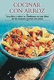 Cocinar con arroz: Sencillez y sabor se combinan en este libro de las mejores recetas con arroz (Cocina paso a paso series)