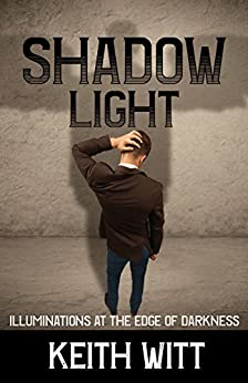 Shadow Light: Illuminations at the Edge of Darkness by [Witt, Keith]