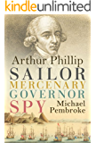 Arthur Phillip: Sailor, Mercenary, Governor, Spy
