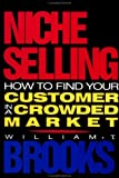 Niche Selling : How to Find Your Customer in a Crowded Market, Brooks, William T., 1556234996