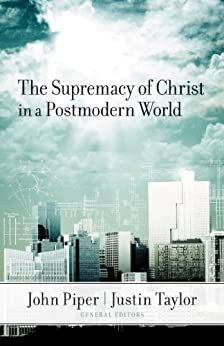 The Supremacy of Christ in a Postmodern World by [Piper, John / Taylor, Justin]