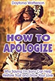 How to Apologize: Why Saying I'm Sorry Can Help Restore Trust and Grow Your Love