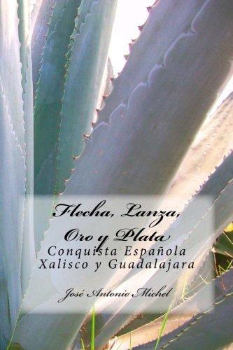 Flecha  Lanza  Oro Y Plata  Conquista Espanola Xalisco Y Guadalajara  Spanish Edition