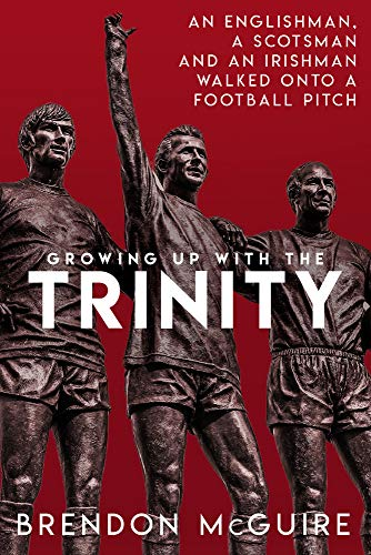 Growing Up With the Trinity: An Englishman, a Scotsman and an Irishman Walked Onto a Football Pitch... (An Englishman An Irishman And A Scotsman)