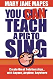 You CAN Teach a Pig to Sing: Create Great Relationships...with Anyone, Anytime, Anywhere