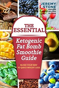 The Essential Ketogenic Fat Bomb Smoothie Guide: Blend Your Way to Quick Weight Loss (Ketogenic Diet, Fat Bomb, Recipes, Ketosis, Keto, Paleo, Low Carb)