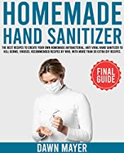 HOMEMADE HAND SANITIZER: The Best Recipes To Create Your Own Homemade Antibacterial, Anti Viral Hand Sanitizer, To Kill Germs, Viruses, Recommended Recipes By WHO, With More Than 30 Extra DIY Recipes