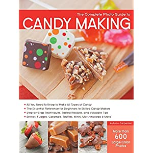 The Complete Photo Guide to Candy Making: All You Need to Know to Make All Types of Candy - The Essential Reference for Beginners to Skilled Candy Caramels, Truffles Mints, Marshmallows & More
