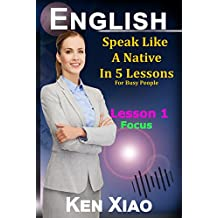 English: Speak English Like A Native In 5 Lessons For Busy People, Lesson 1: Focus (Speak Like A Native In 5 Lessons)
