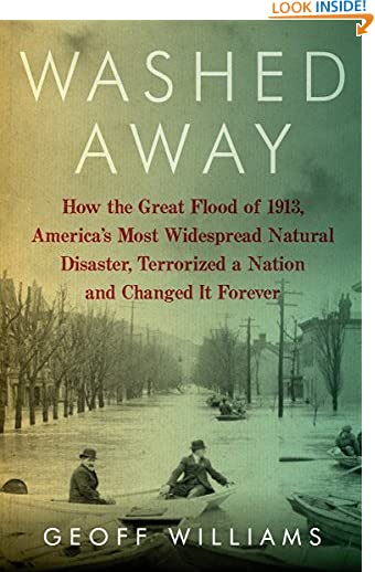Washed Away: How the Great Flood of 1913, America's Most Widespread Natural Disaster, Terrorized a Nation and...