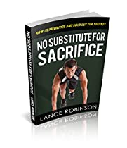 NO SUBSTITUTE FOR SACRIFICE: HOW TO PRIORITIZE AND HOLD OUT FOR SUCCESS  FROM LANCE ROBINSON