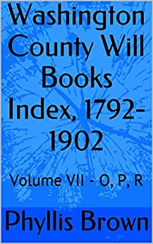 Washington County Will Books Index, 1792-1902: Volume VII - O, P, R by [Brown, Phyllis]