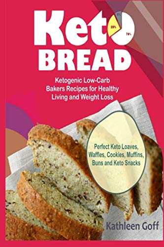 Keto Bread: Ketogenic Low-Carb Bakers Recipes for Healthy Living and Weight Loss (Perfect Keto Loaves, Waffles, Cookies, Muffins, Buns and Keto Snacks) by Kathleen Goff