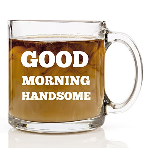 Good Morning Handsome Funny Coffee Mug 13 Oz Clear Glass Gift Mugs Perfect for Husband, Dad, Boyfriend or that Special Someone Great Gift for Birthday, Anniversary, Christmas or Valentines Day for Men (Special Gift For Man)