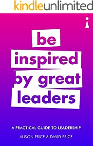 A Practical Guide to Leadership: Be Inspired by Great Leaders (Practical Guide Series)