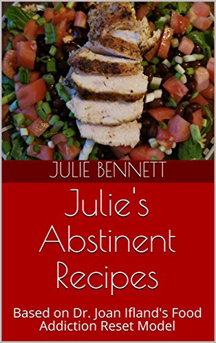 Julie's Abstinent Recipes: Based on Dr. Joan Ifland's Food Addiction Reset Model by Julie Bennett