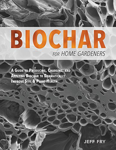 Biochar for Home Gardeners: A Guide to Producing, Charging, and Applying Biochar to Dramatically Improve Soil and Plant Health by [Fry, Jeff]