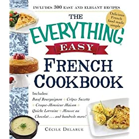 The Everything Easy French Cookbook: Includes Boeuf Bourguignon, Crepes Suzette, Croque-Monsieur Maison, Quiche Lorraine, Mousse au Chocolat…and Hundreds More!