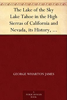 The Lake of the Sky Lake Tahoe in the High Sierras of California and Nevada, its History, Indians, Discovery by Frémont, Legendary Lore, Various Namings, ... a Full Account of the Tahoe National ... by [James, George Wharton]