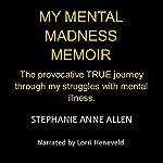 My Mental Madness Memoir: The Provocative True Journey through My Struggles with Mental Illness | Stephanie Anne Allen