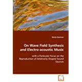 On Wave Field Synthesis and Electro-acoustic Music: with a Particular Focus on the Reproduction ofArbitrarily Shaped Sound Sources