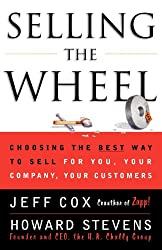 Selling the Wheel: Choosing the Best Way to Sell for You Your Company Your Customers: Choosing the Best Way to Sell for You, Your Company, and Your Customers
