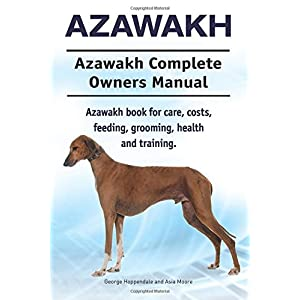 Azawakh. Azawakh Complete Owners Manual. Azawakh book for care, costs, feeding, grooming, health and training. 30