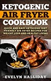 Ketogenic Air Fryer Cookbook: Quick and Easy Ketogenic Diet Friendly Air Fryer Recipes for Weight Loss and Healthy Living
